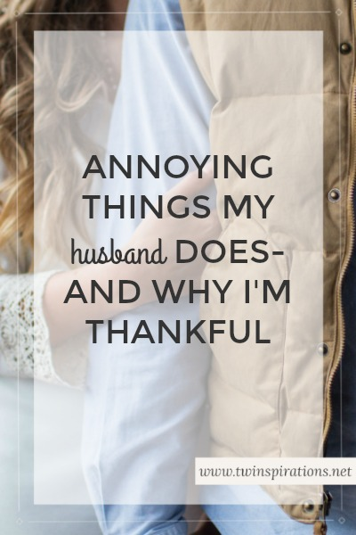 Annoying Things My Husband Does-And Why I'm Thankful