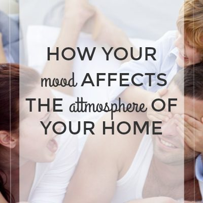"""If Mama Ain't Happy…""-How Your Mood Affects the Atmosphere of Your Home"