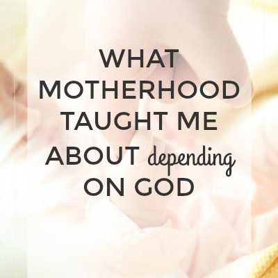 What Motherhood Taught Me About Depending on God