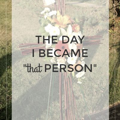 """The Day I Became """"that person"""""""